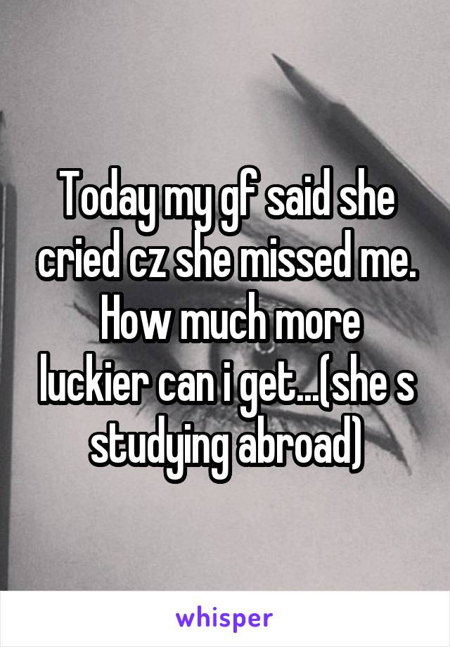 Today my gf said she cried cz she missed me.  How much more luckier can i get...(she s studying abroad)