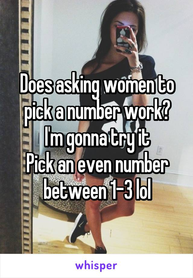 Does asking women to pick a number work? I'm gonna try it Pick an even number between 1-3 lol