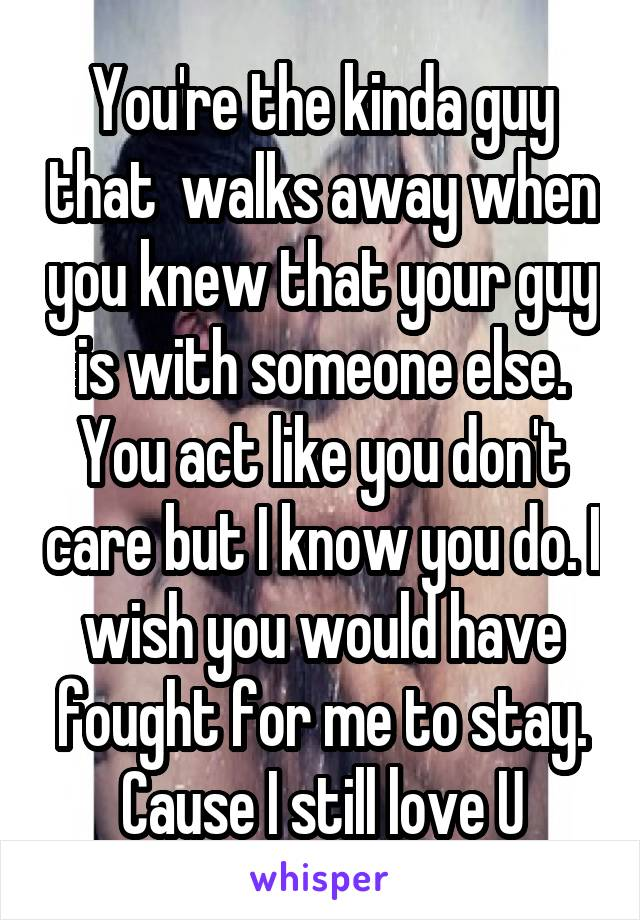 You're the kinda guy that  walks away when you knew that your guy is with someone else. You act like you don't care but I know you do. I wish you would have fought for me to stay. Cause I still love U