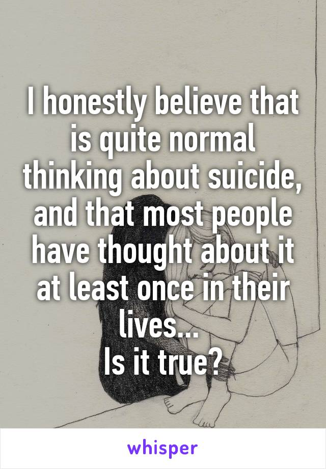I honestly believe that is quite normal thinking about suicide, and that most people have thought about it at least once in their lives...  Is it true?