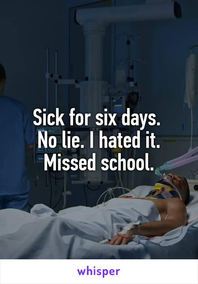 Sick for six days.  No lie. I hated it. Missed school.