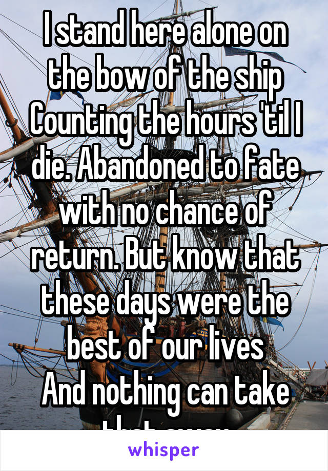 I stand here alone on the bow of the ship Counting the hours 'til I die. Abandoned to fate with no chance of return. But know that these days were the best of our lives And nothing can take that away