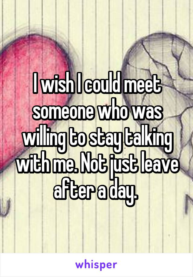 I wish I could meet someone who was willing to stay talking with me. Not just leave after a day.
