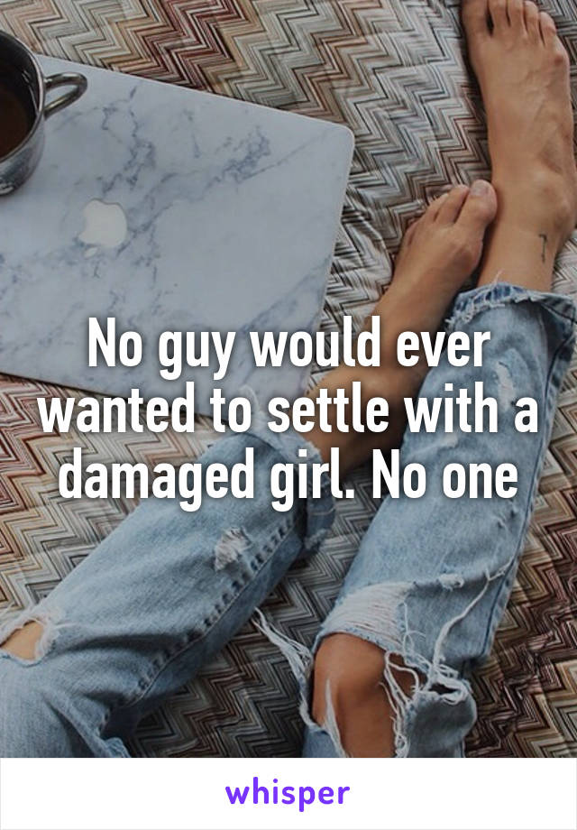 No guy would ever wanted to settle with a damaged girl. No one