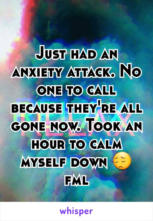 Just had an anxiety attack. No one to call because they're all gone now. Took an hour to calm myself down 😔 fml