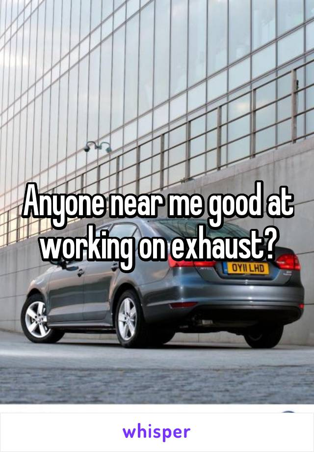 Anyone near me good at working on exhaust?