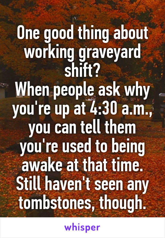 One good thing about working graveyard shift? When people ask why you're up at 4:30 a.m., you can tell them you're used to being awake at that time. Still haven't seen any tombstones, though.