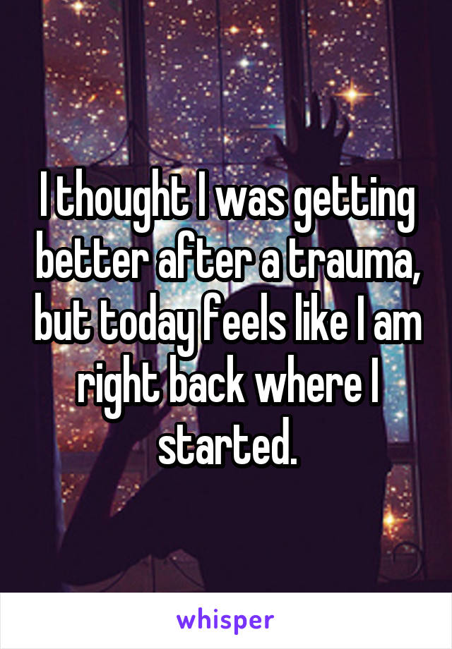I thought I was getting better after a trauma, but today feels like I am right back where I started.