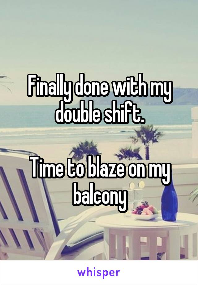 Finally done with my double shift.  Time to blaze on my balcony