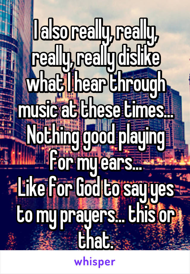 I also really, really, really, really dislike what I hear through music at these times... Nothing good playing for my ears... Like for God to say yes to my prayers... this or that.