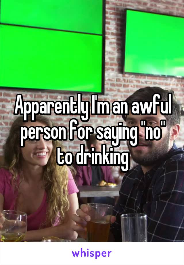 """Apparently I'm an awful person for saying """"no"""" to drinking"""