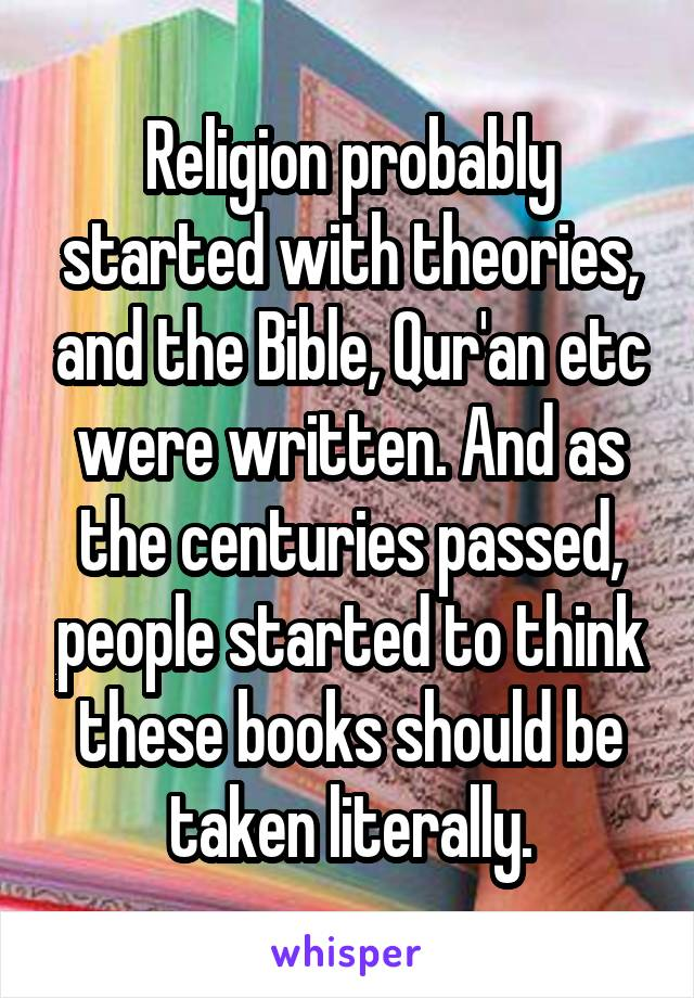 Religion probably started with theories, and the Bible, Qur'an etc were written. And as the centuries passed, people started to think these books should be taken literally.