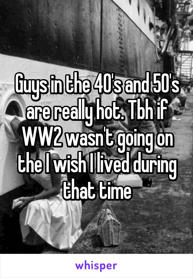 Guys in the 40's and 50's are really hot. Tbh if WW2 wasn't going on the I wish I lived during that time