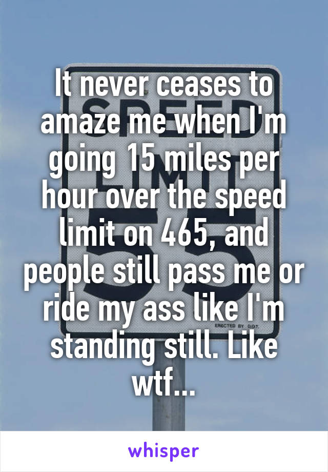 It never ceases to amaze me when I'm going 15 miles per hour over the speed limit on 465, and people still pass me or ride my ass like I'm standing still. Like wtf...