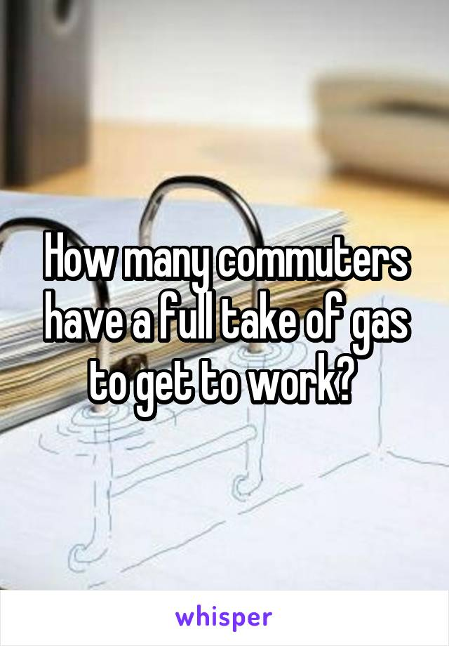 How many commuters have a full take of gas to get to work?