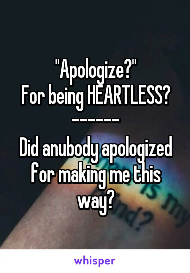 """""""Apologize?"""" For being HEARTLESS? ------ Did anubody apologized for making me this way?"""