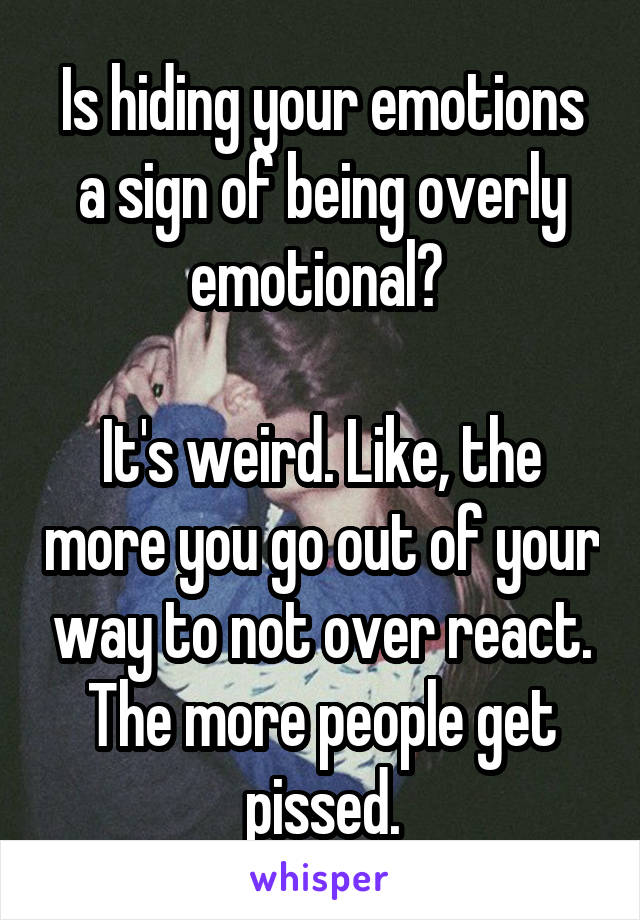 Is hiding your emotions a sign of being overly emotional?   It's weird. Like, the more you go out of your way to not over react. The more people get pissed.