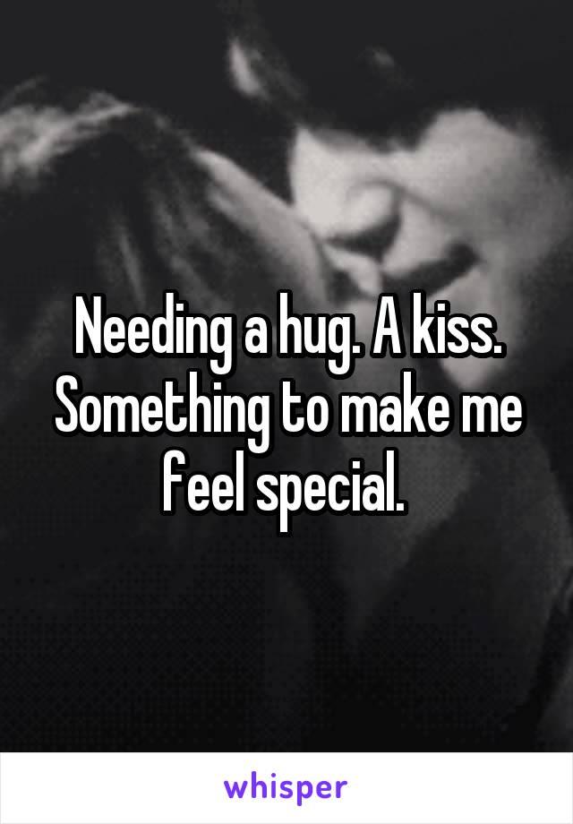 Needing a hug. A kiss. Something to make me feel special.