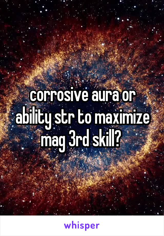 corrosive aura or ability str to maximize mag 3rd skill?