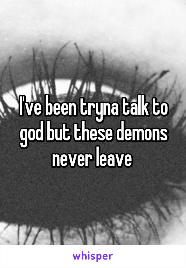 I've been tryna talk to god but these demons never leave