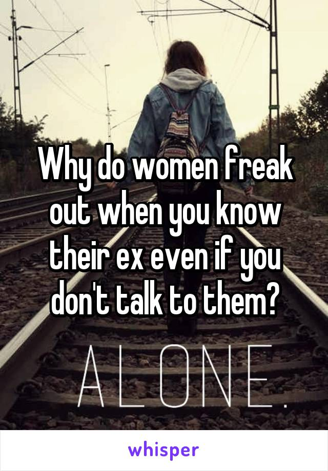 Why do women freak out when you know their ex even if you don't talk to them?