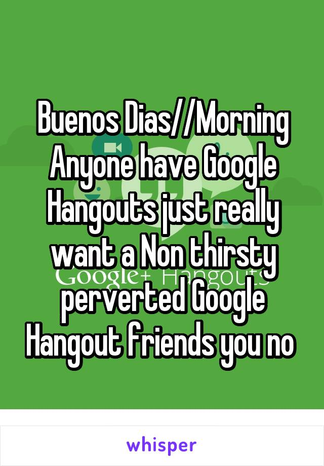 Buenos Dias//Morning Anyone have Google Hangouts just really want a Non thirsty perverted Google Hangout friends you no