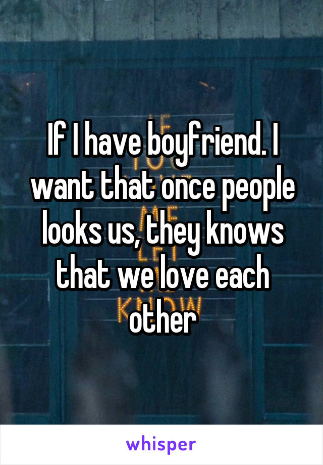 If I have boyfriend. I want that once people looks us, they knows that we love each other
