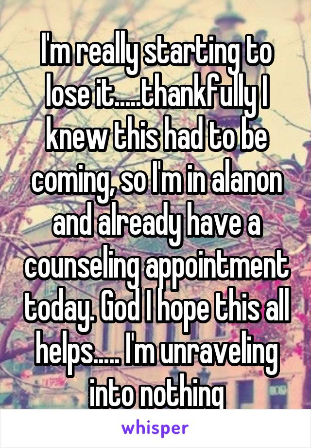 I'm really starting to lose it.....thankfully I knew this had to be coming, so I'm in alanon and already have a counseling appointment today. God I hope this all helps..... I'm unraveling into nothing
