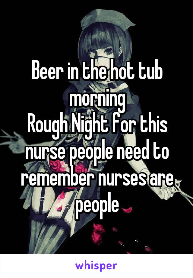 Beer in the hot tub morning Rough Night for this nurse people need to remember nurses are people