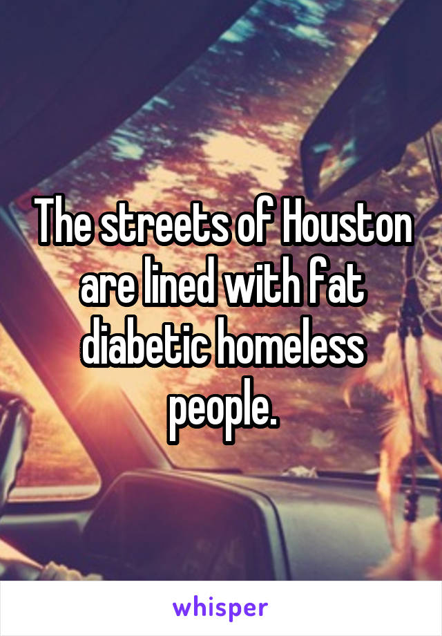 The streets of Houston are lined with fat diabetic homeless people.