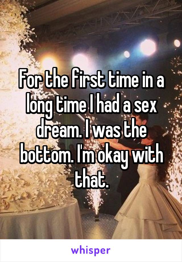 For the first time in a long time I had a sex dream. I was the bottom. I'm okay with that.