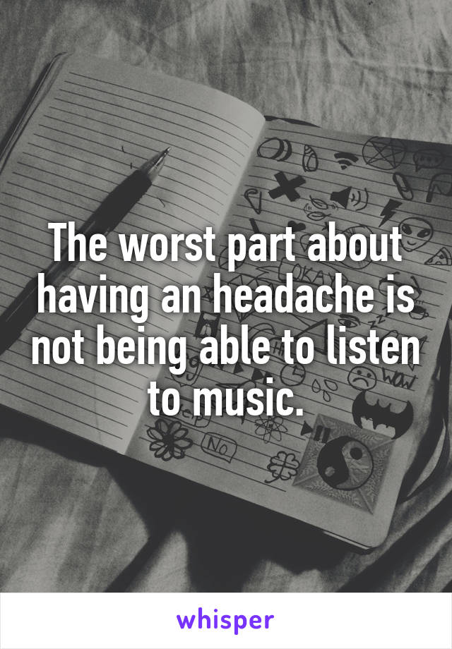 The worst part about having an headache is not being able to listen to music.