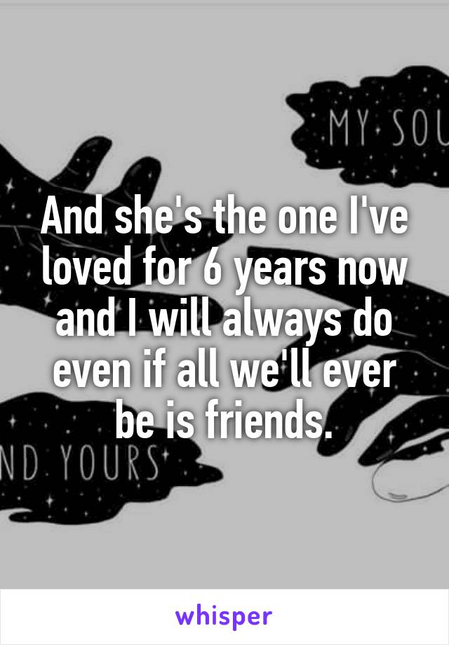 And she's the one I've loved for 6 years now and I will always do even if all we'll ever be is friends.