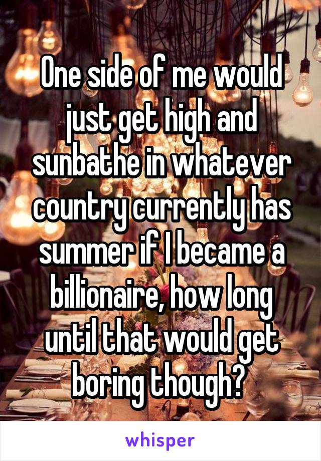 One side of me would just get high and sunbathe in whatever country currently has summer if I became a billionaire, how long until that would get boring though?