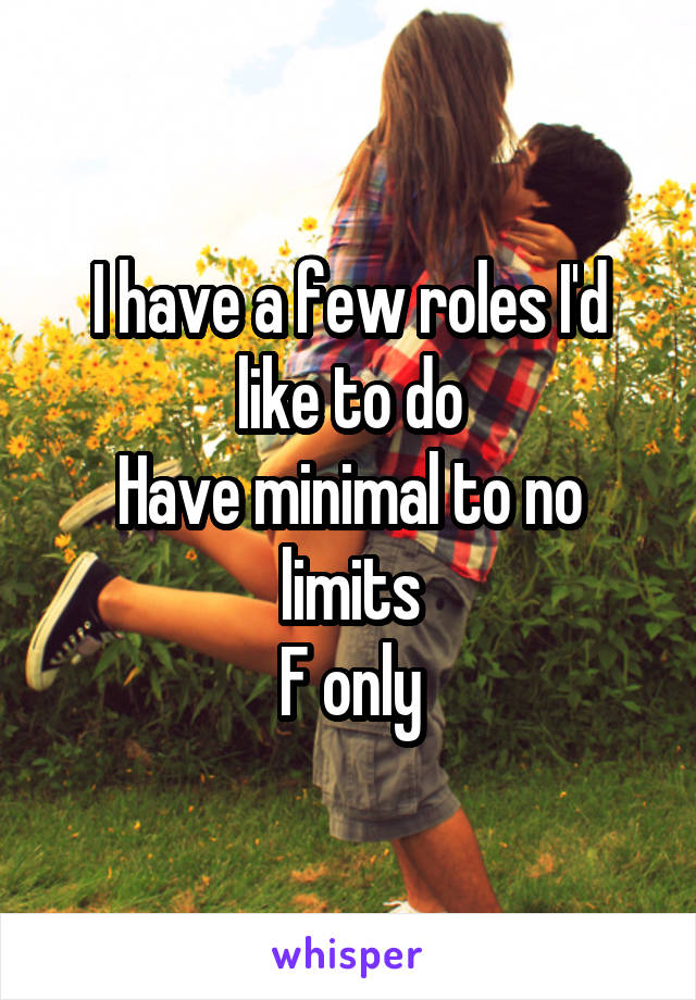 I have a few roles I'd like to do Have minimal to no limits F only