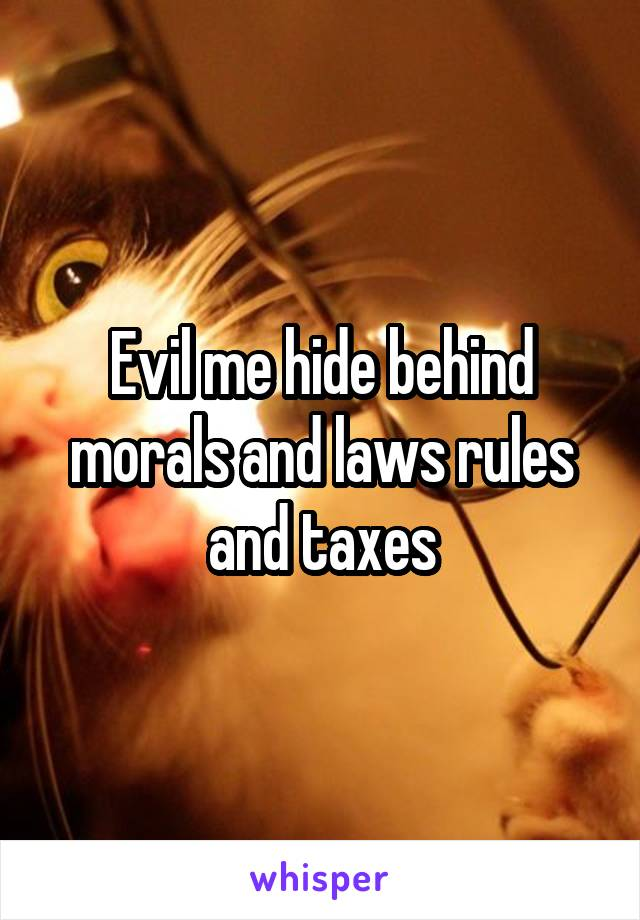 Evil me hide behind morals and laws rules and taxes