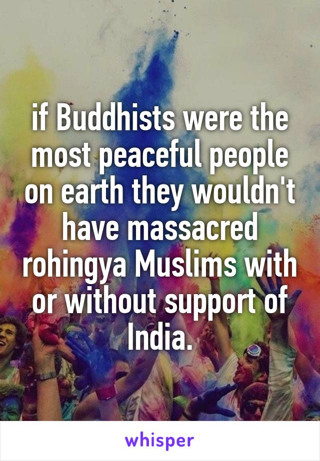 if Buddhists were the most peaceful people on earth they wouldn't have massacred rohingya Muslims with or without support of India.