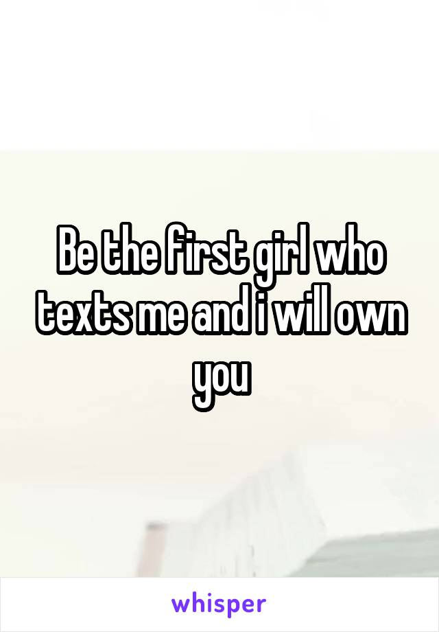 Be the first girl who texts me and i will own you
