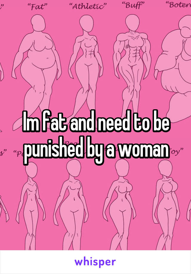 Im fat and need to be punished by a woman