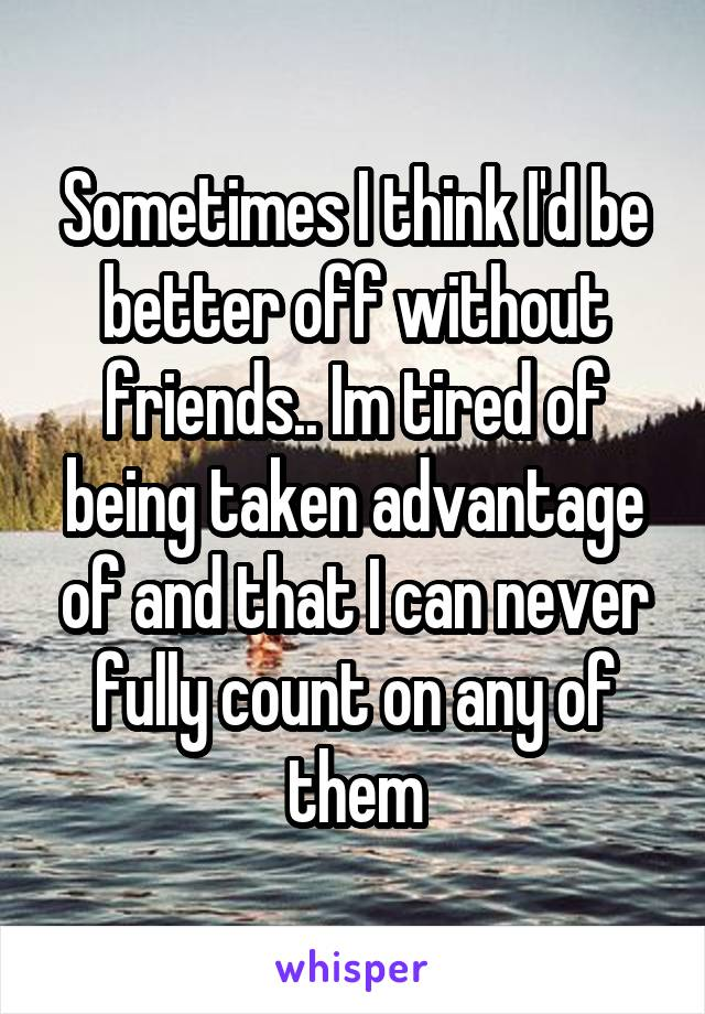 Sometimes I think I'd be better off without friends.. Im tired of being taken advantage of and that I can never fully count on any of them