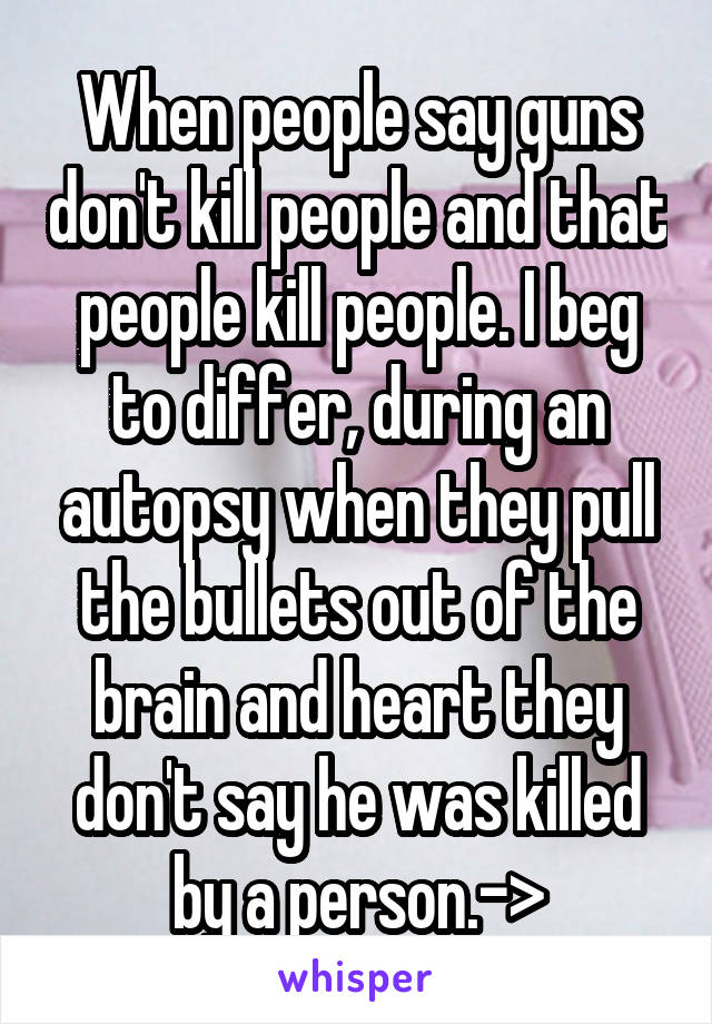 When people say guns don't kill people and that people kill people. I beg to differ, during an autopsy when they pull the bullets out of the brain and heart they don't say he was killed by a person.->