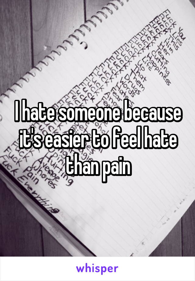 I hate someone because it's easier to feel hate than pain