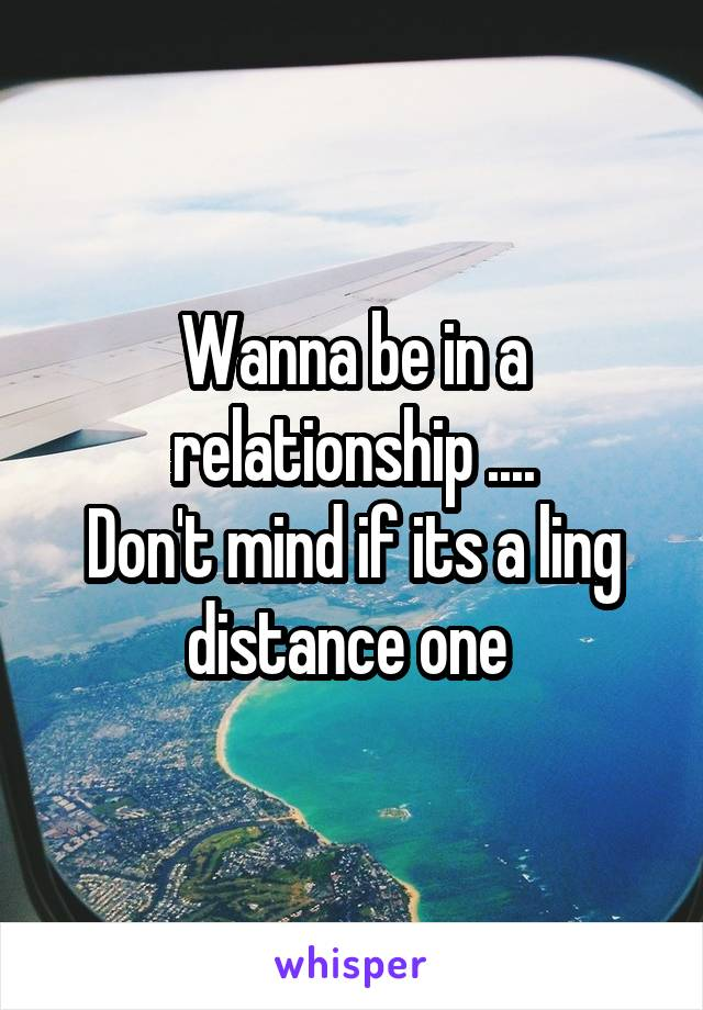 Wanna be in a relationship .... Don't mind if its a ling distance one