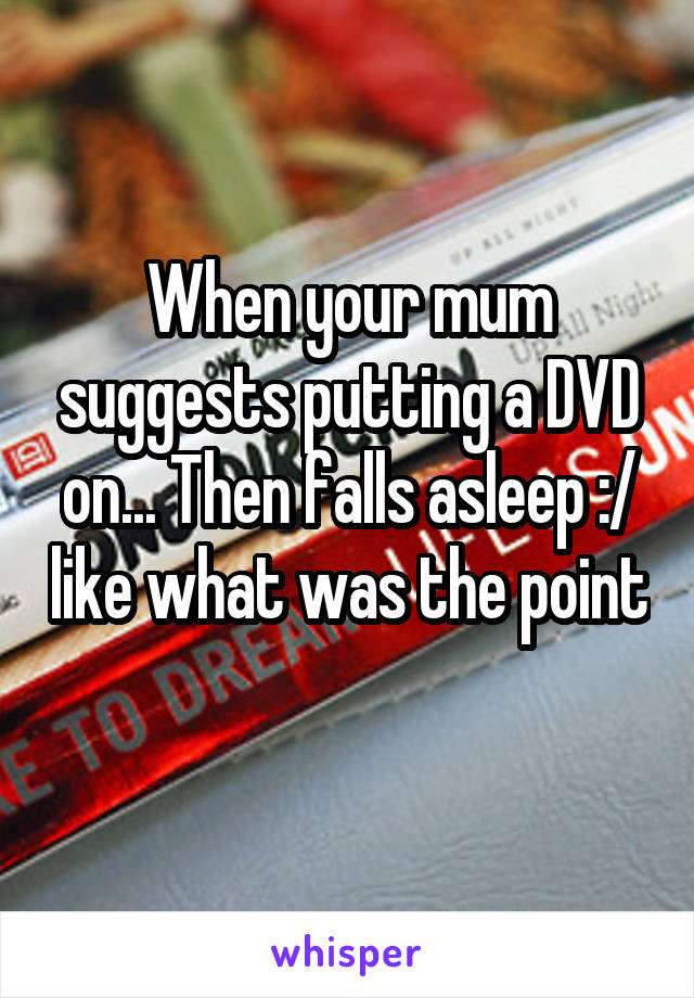 When your mum suggests putting a DVD on... Then falls asleep :/ like what was the point