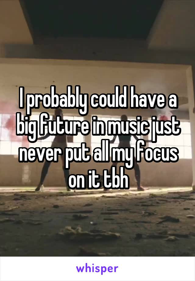 I probably could have a big future in music just never put all my focus on it tbh