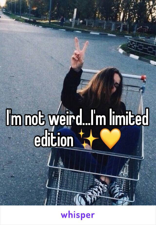 I'm not weird...I'm limited edition ✨💛