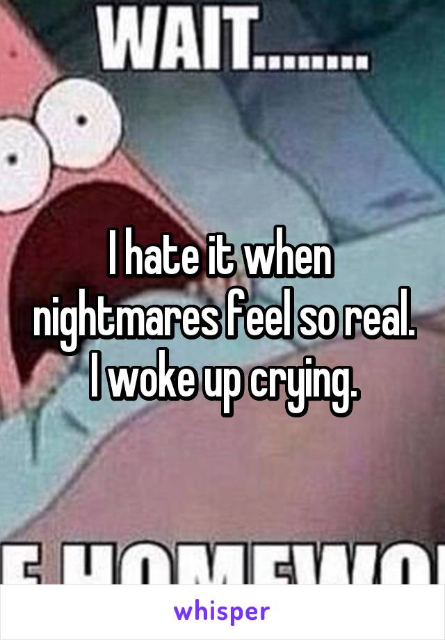 I hate it when  nightmares feel so real. I woke up crying.