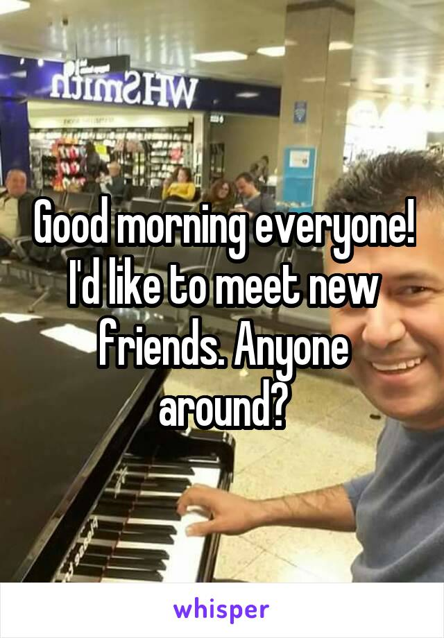 Good morning everyone! I'd like to meet new friends. Anyone around?