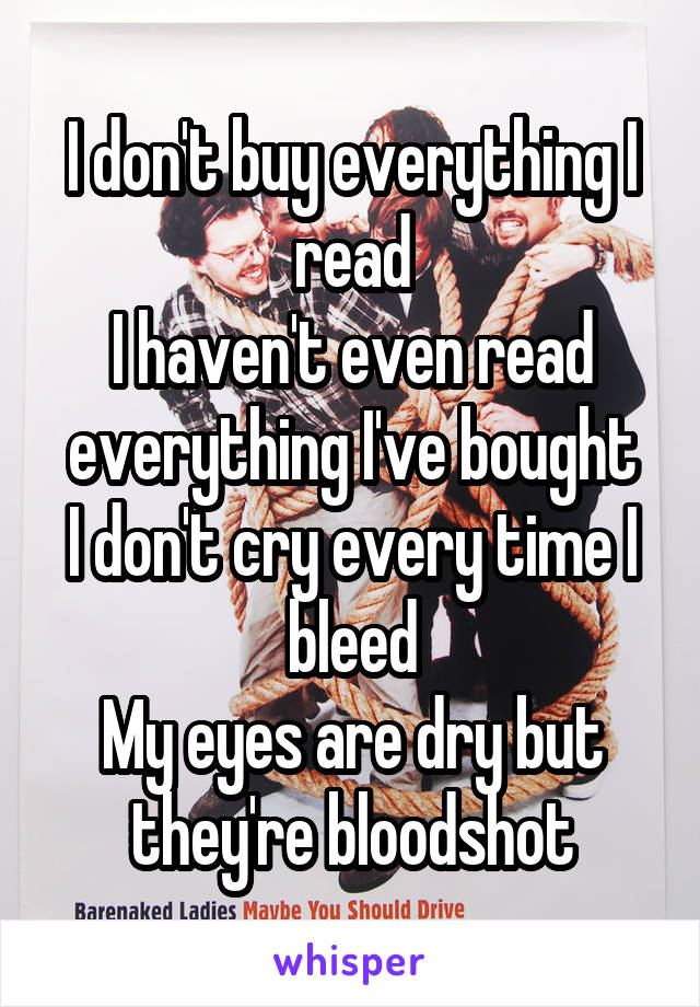I don't buy everything I read I haven't even read everything I've bought I don't cry every time I bleed My eyes are dry but they're bloodshot