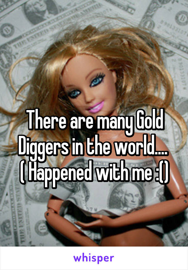 There are many Gold Diggers in the world....  ( Happened with me :()